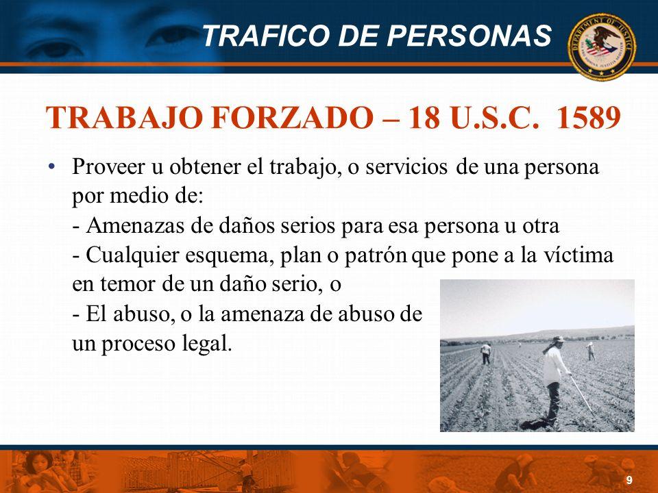 TRAFICO DE PERSONAS 9 TRABAJO FORZADO – 18 U.S.C. 1589 Proveer u obtener el trabajo, o servicios de una persona por medio de: - Amenazas de daños seri