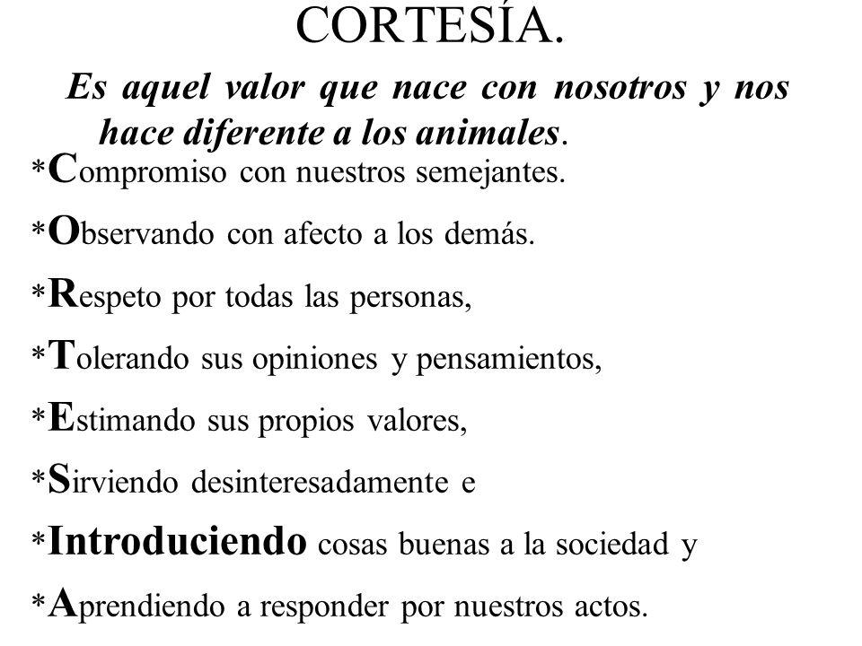 CORTESÍA. Es aquel valor que nace con nosotros y nos hace diferente a los animales. * C ompromiso con nuestros semejantes. * O bservando con afecto a