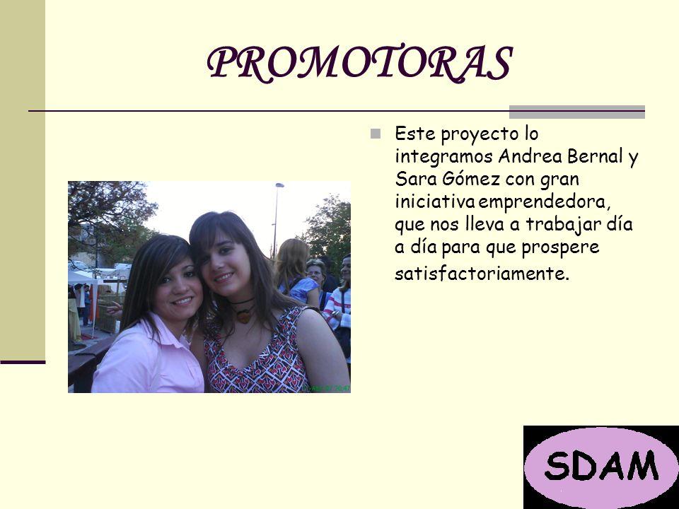 PROMOTORAS Este proyecto lo integramos Andrea Bernal y Sara Gómez con gran iniciativa emprendedora, que nos lleva a trabajar día a día para que prospere satisfactoriamente.
