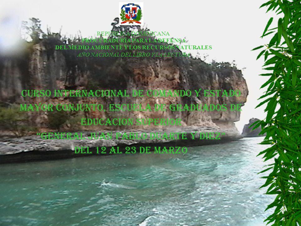 CURSO INTERNACIONAL DE COMANDO Y ESTADO MAYOR CONJUNTO, ESCUELA DE GRADUADOS DE EDUCACION SUPERIOR GENERAL JUAN PABLO DUARTE Y DIEZ DEL 12 AL 23 DE MARZO REPUBLICA DOMINICANA PROCURADURÍA PARA LA DEFENSA DEL MEDIO AMBIENTE Y LOS RECURSOS NATURALES AÑO NACIONAL DEL LIBRO Y LA LECTURA