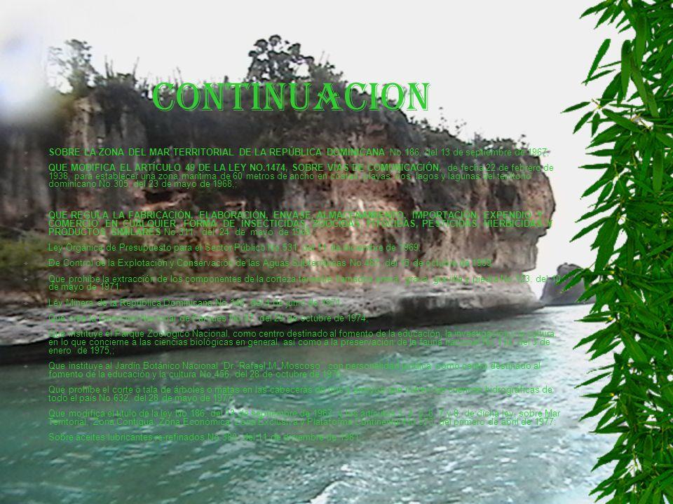 CONTINUACION SOBRE LA ZONA DEL MAR TERRITORIAL DE LA REPÚBLICA DOMINICANA No.186, del 13 de septiembre de 1967; QUE MODIFICA EL ARTÍCULO 49 DE LA LEY NO.1474, SOBRE VÍAS DE COMUNICACIÓN, de fecha 22 de febrero de 1938, para establecer una zona marítima de 60 metros de ancho en costas, playas, ríos, lagos y lagunas del territorio dominicano No.305, del 23 de mayo de 1968,; QUE REGULA LA FABRICACIÓN, ELABORACIÓN, ENVASE, ALMACENAMIENTO, IMPORTACIÓN, EXPENDIO Y COMERCIO EN CUALQUIER FORMA DE INSECTICIDAS, ZOOCIDAS, FITOCIDAS, PESTICIDAS, HIERBICIDAS Y PRODUCTOS SIMILARES No.311, del 24 de mayo de 1968,; Ley Orgánica de Presupuesto para el Sector Público No.531, del 11 de diciembre de 1969; De Control de la Explotación y Conservación de las Aguas Subterráneas No.487, del 15 de octubre de 1969; Que prohíbe la extracción de los componentes de la corteza terrestre llamados arena, grava, gravilla y piedra No.123, del 10 de mayo de 1971; Ley Minera de la República Dominicana No.146, del 4 de junio de 1971,; Que crea la Dirección Nacional de Parques No.67, del 29 de octubre de 1974; Que instituye el Parque Zoológico Nacional, como centro destinado al fomento de la educación, la investigación y la cultura, en lo que concierne a las ciencias biológicas en general, así como a la preservación de la fauna nacional No.114, del 3 de enero de 1975,; Que instituye al Jardín Botánico Nacional Dr.