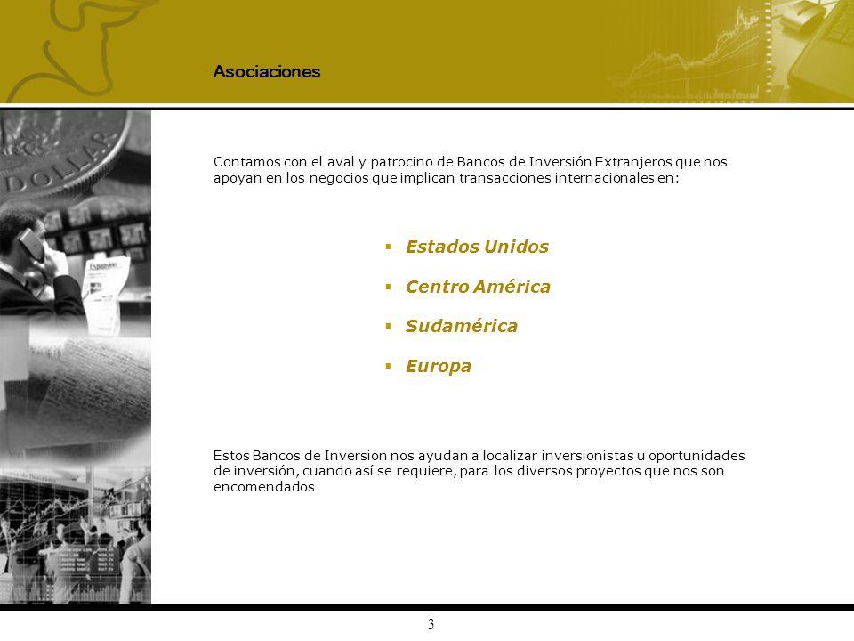 3 Contamos con el aval y patrocino de Bancos de Inversión Extranjeros que nos apoyan en los negocios que implican transacciones internacionales en: Estados Unidos Centro América Sudamérica Europa Estos Bancos de Inversión nos ayudan a localizar inversionistas u oportunidades de inversión, cuando así se requiere, para los diversos proyectos que nos son encomendados Asociaciones