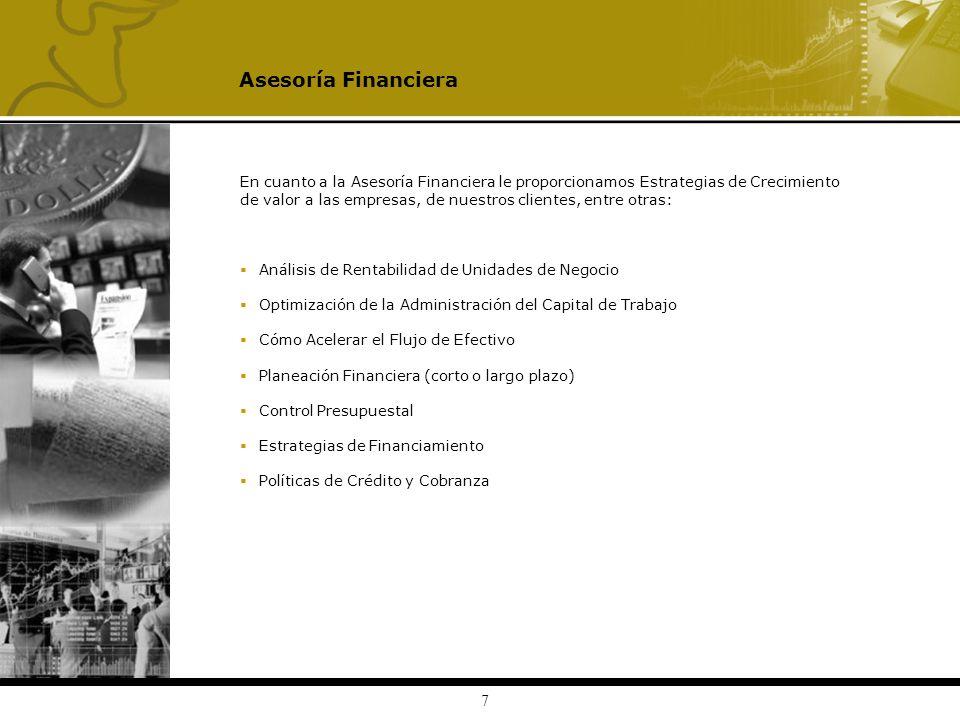 7 En cuanto a la Asesoría Financiera le proporcionamos Estrategias de Crecimiento de valor a las empresas, de nuestros clientes, entre otras: Análisis