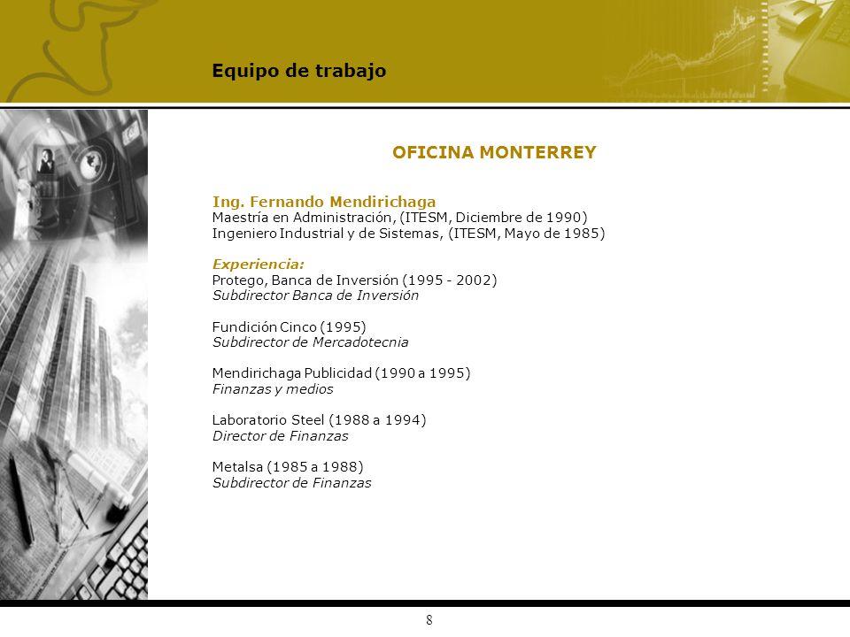 8 OFICINA MONTERREY Ing. Fernando Mendirichaga Maestría en Administración, (ITESM, Diciembre de 1990) Ingeniero Industrial y de Sistemas, (ITESM, Mayo