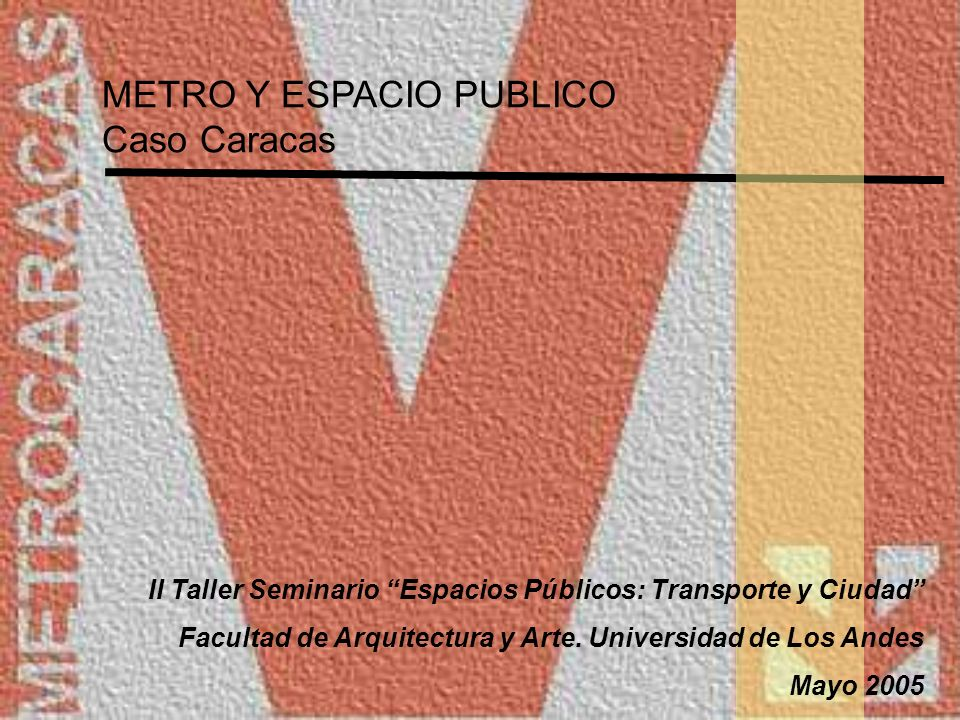 METRO Y ESPACIO PUBLICO Caso Caracas El nuevo espacio público asociado al transporte debe considerar las siguientes premisas: Diseño óptimo y eficiente, sostenible y transparente para todos.