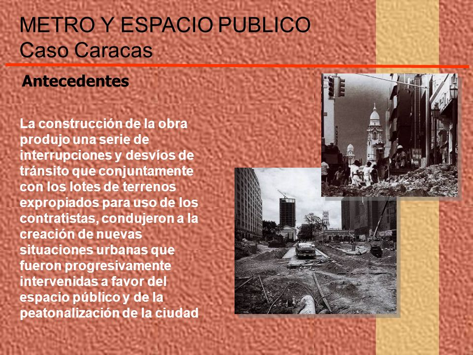 METRO Y ESPACIO PUBLICO Caso Caracas La construcción de la obra produjo una serie de interrupciones y desvíos de tránsito que conjuntamente con los lo