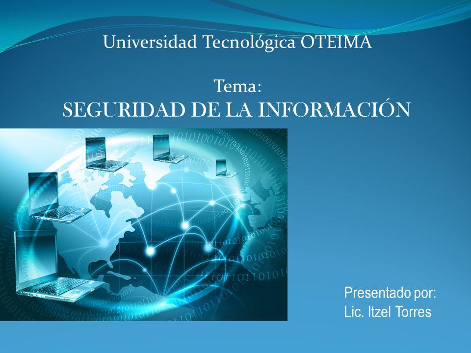 SEGURIDAD DE LA INFORMACIÓN Presentado por: Lic. Itzel Torres Universidad Tecnológica OTEIMA Tema: