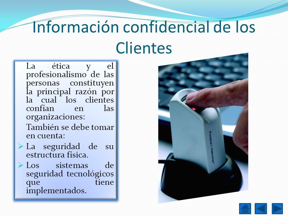 Información confidencial de los Clientes La ética y el profesionalismo de las personas constituyen la principal razón por la cual los clientes confían