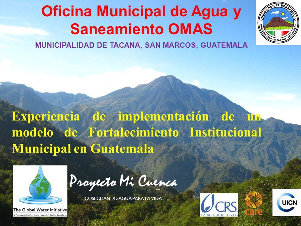 Oficina Municipal de Agua y Saneamiento OMAS MUNICIPALIDAD DE TACANA, SAN MARCOS, GUATEMALA Experiencia de implementación de un modelo de Fortalecimiento Institucional Municipal en Guatemala Proyecto Mi Cuenca COSECHANDO AGUA PARA LA VIDA