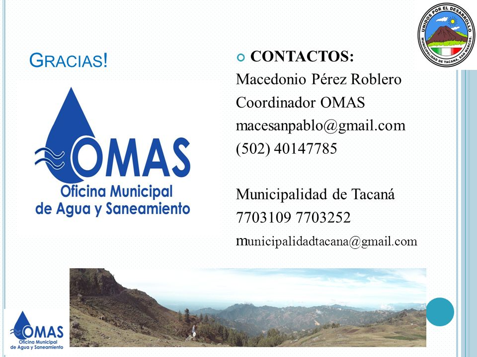 G RACIAS ! CONTACTOS: Macedonio Pérez Roblero Coordinador OMAS macesanpablo@gmail.com (502) 40147785 Municipalidad de Tacaná 7703109 7703252 m unicipa
