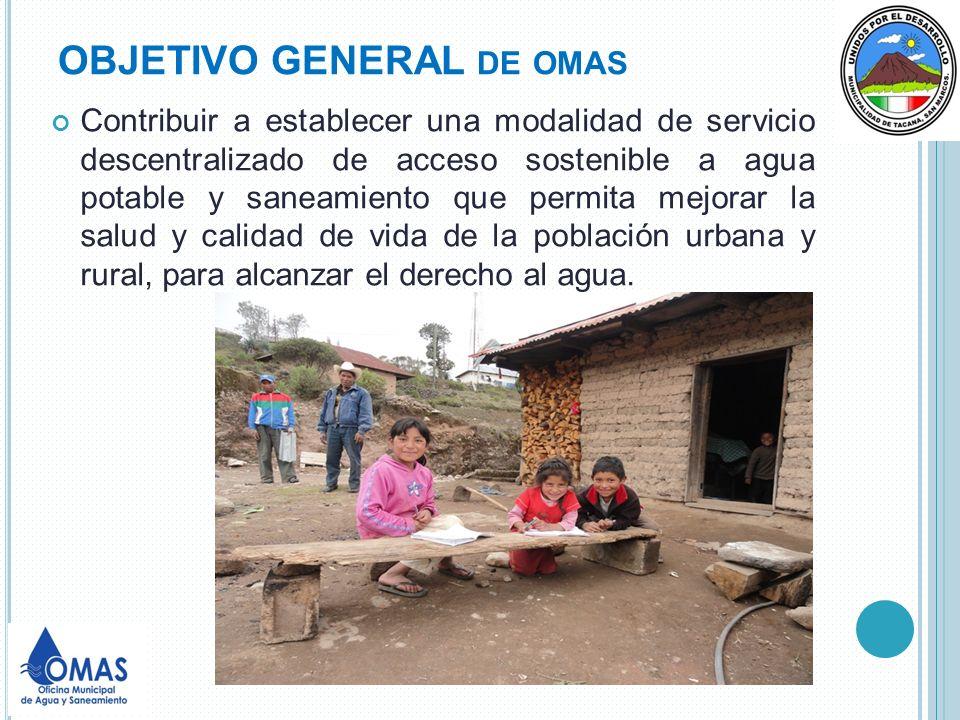OBJETIVO GENERAL DE OMAS Contribuir a establecer una modalidad de servicio descentralizado de acceso sostenible a agua potable y saneamiento que permi