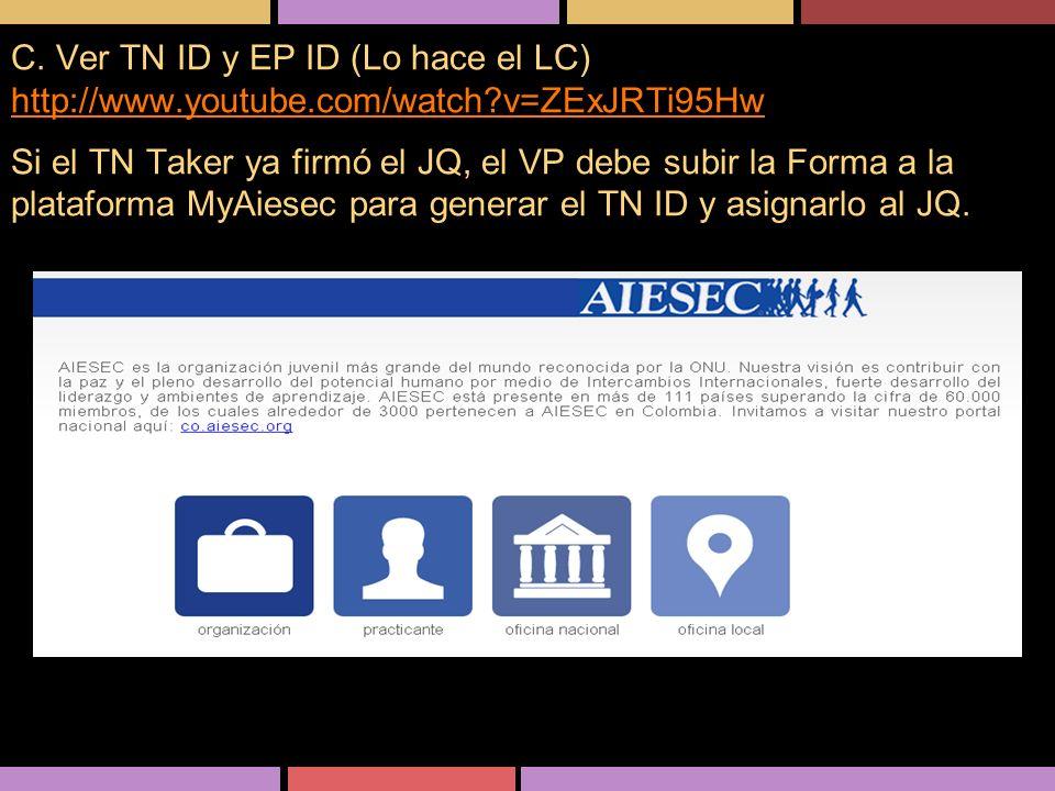 C. Ver TN ID y EP ID (Lo hace el LC) http://www.youtube.com/watch?v=ZExJRTi95Hw Si el TN Taker ya firmó el JQ, el VP debe subir la Forma a la platafor
