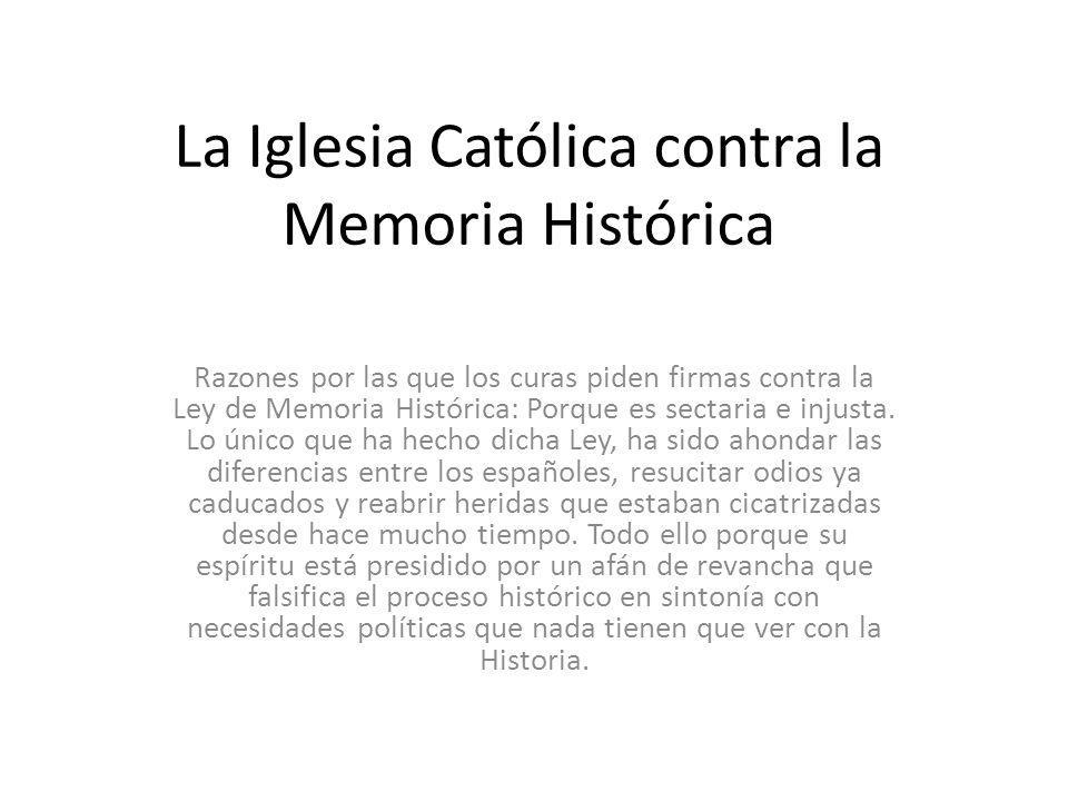 La Iglesia Católica contra la Memoria Histórica Razones por las que los curas piden firmas contra la Ley de Memoria Histórica: Porque es sectaria e in