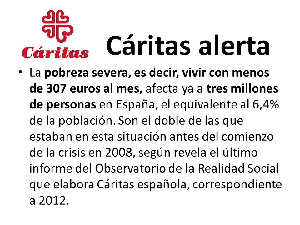 Cáritas alerta La pobreza severa, es decir, vivir con menos de 307 euros al mes, afecta ya a tres millones de personas en España, el equivalente al 6,