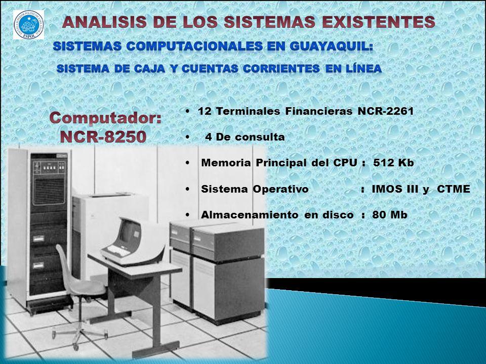 12 Terminales Financieras NCR-2261 4 De consulta Memoria Principal del CPU : 512 Kb Sistema Operativo : IMOS III y CTME Almacenamiento en disco : 80 M