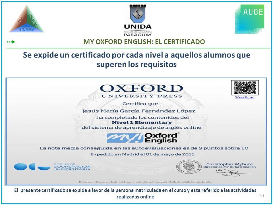 MY OXFORD ENGLISH: EL CERTIFICADO Se expide un certificado por cada nivel a aquellos alumnos que superen los requisitos 10 El presente certificado se expide a favor de la persona matriculada en el curso y esta referido a las actividades realizadas online