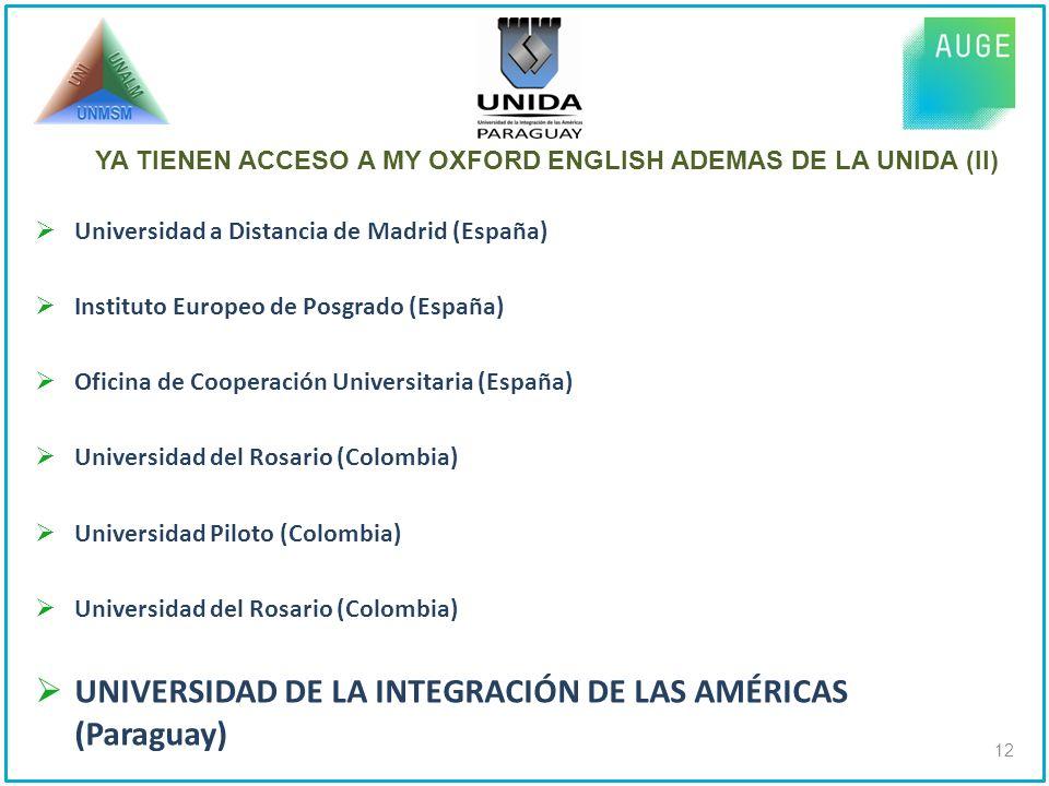 Universidad a Distancia de Madrid (España) Instituto Europeo de Posgrado (España) Oficina de Cooperación Universitaria (España) Universidad del Rosario (Colombia) Universidad Piloto (Colombia) Universidad del Rosario (Colombia) UNIVERSIDAD DE LA INTEGRACIÓN DE LAS AMÉRICAS (Paraguay) 12 YA TIENEN ACCESO A MY OXFORD ENGLISH ADEMAS DE LA UNIDA (II)