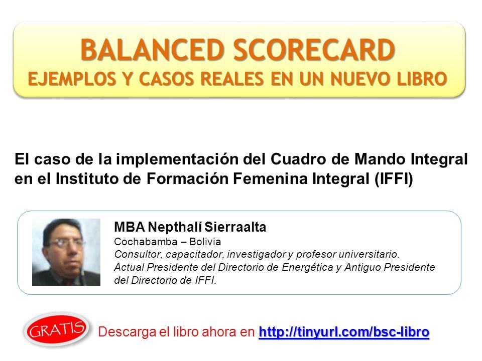 El caso de la implementación del Cuadro de Mando Integral en el Instituto de Formación Femenina Integral (IFFI) MBA Nepthalí Sierraalta Cochabamba – Bolivia Consultor, capacitador, investigador y profesor universitario.