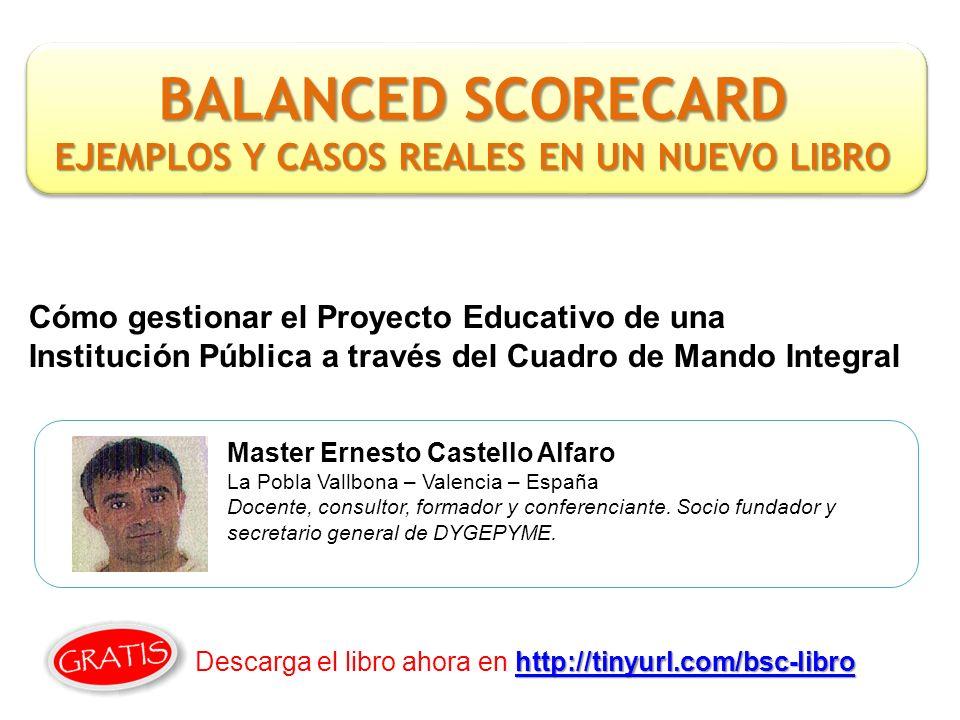 Cómo gestionar el Proyecto Educativo de una Institución Pública a través del Cuadro de Mando Integral Master Ernesto Castello Alfaro La Pobla Vallbona – Valencia – España Docente, consultor, formador y conferenciante.