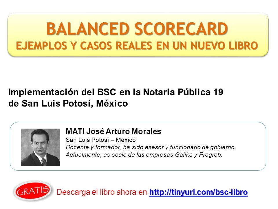 Implementación del BSC en la Notaria Pública 19 de San Luis Potosí, México MATI José Arturo Morales San Luis Potosí – México Docente y formador, ha sido asesor y funcionario de gobierno.