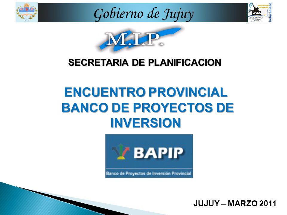 SECRETARIA DE PLANIFICACION JUJUY – MARZO 2011 Gobierno de Jujuy ENCUENTRO PROVINCIAL BANCO DE PROYECTOS DE INVERSION BANCO DE PROYECTOS DE INVERSION