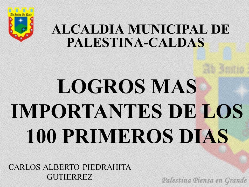 CARLOS ALBERTO PIEDRAHITA GUTIERREZ LOGROS MAS IMPORTANTES DE LOS 100 PRIMEROS DIAS ALCALDIA MUNICIPAL DE PALESTINA-CALDAS