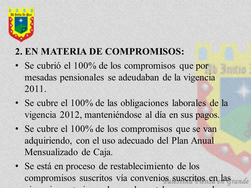 2. EN MATERIA DE COMPROMISOS: Se cubrió el 100% de los compromisos que por mesadas pensionales se adeudaban de la vigencia 2011. Se cubre el 100% de l