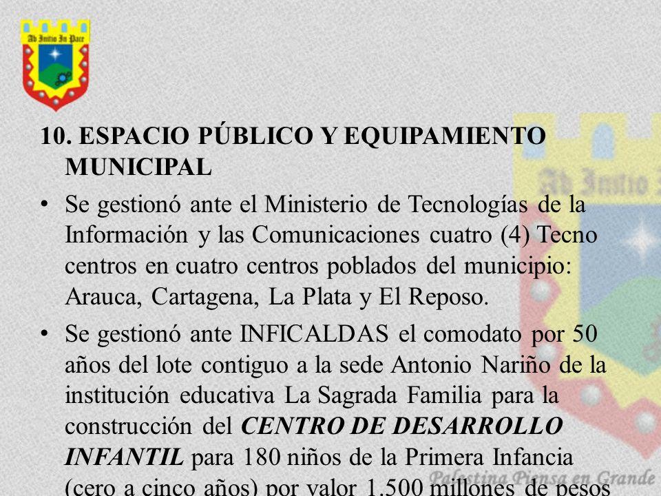 10. ESPACIO PÚBLICO Y EQUIPAMIENTO MUNICIPAL Se gestionó ante el Ministerio de Tecnologías de la Información y las Comunicaciones cuatro (4) Tecno cen
