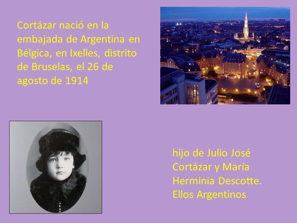 Cortázar nació en la embajada de Argentina en Bélgica, en Ixelles, distrito de Bruselas, el 26 de agosto de 1914 hijo de Julio José Cortázar y María H