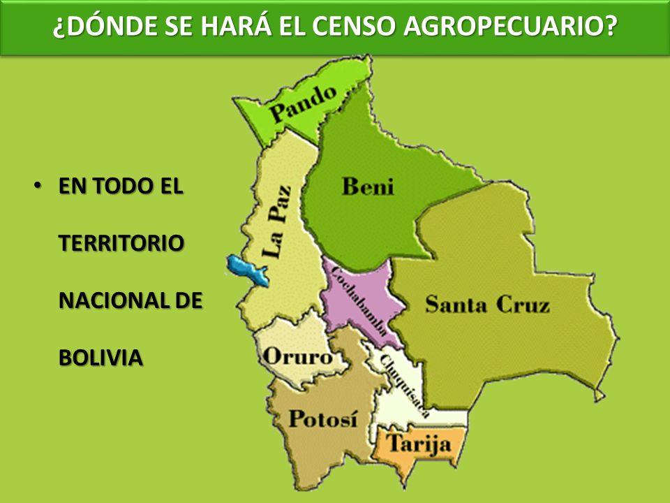 ¿DÓNDE SE HARÁ EL CENSO AGROPECUARIO? EN TODO EL TERRITORIO NACIONAL DE BOLIVIA EN TODO EL TERRITORIO NACIONAL DE BOLIVIA