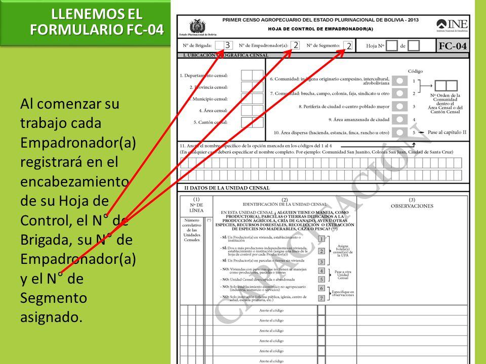 LLENEMOS EL FORMULARIO FC-04 Al comenzar su trabajo cada Empadronador(a) registrará en el encabezamiento de su Hoja de Control, el N° de Brigada, su N° de Empadronador(a) y el N° de Segmento asignado.