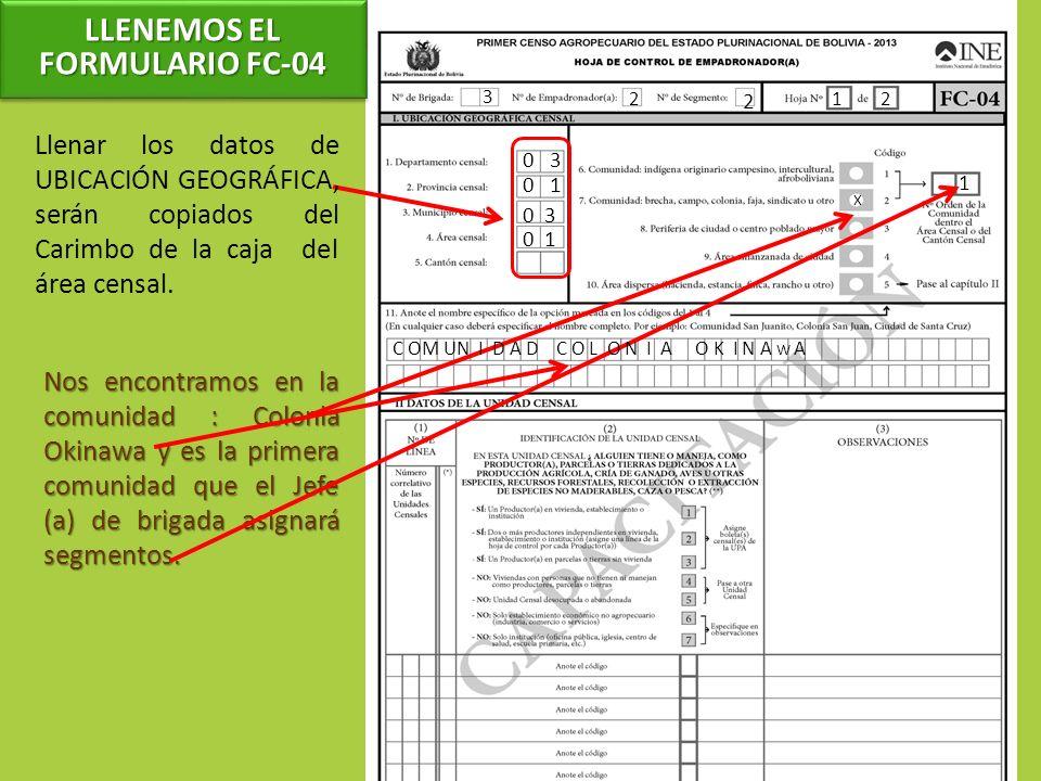 3 2 2 12 Llenar los datos de UBICACIÓN GEOGRÁFICA, serán copiados del Carimbo de la caja del área censal. 0 3 0 1 0 3 Nos encontramos en la comunidad