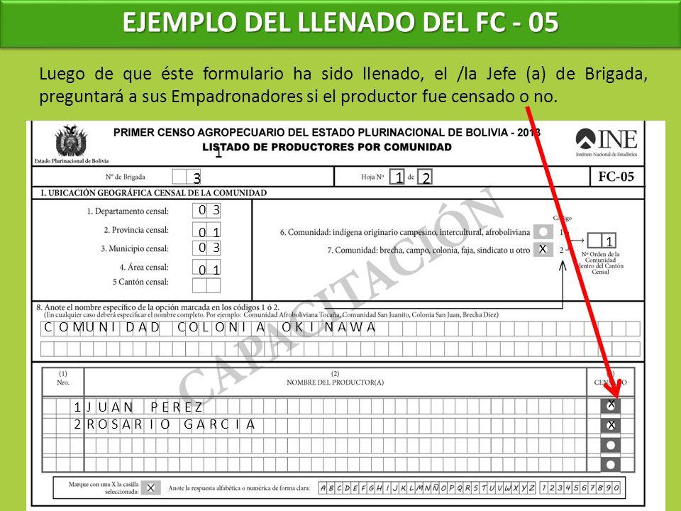 EJEMPLO DEL LLENADO DEL FC - 05 1 3 1 0 3 0 1 0 3 0 1 Luego de que éste formulario ha sido llenado, el /la Jefe (a) de Brigada, preguntará a sus Empadronadores si el productor fue censado o no.