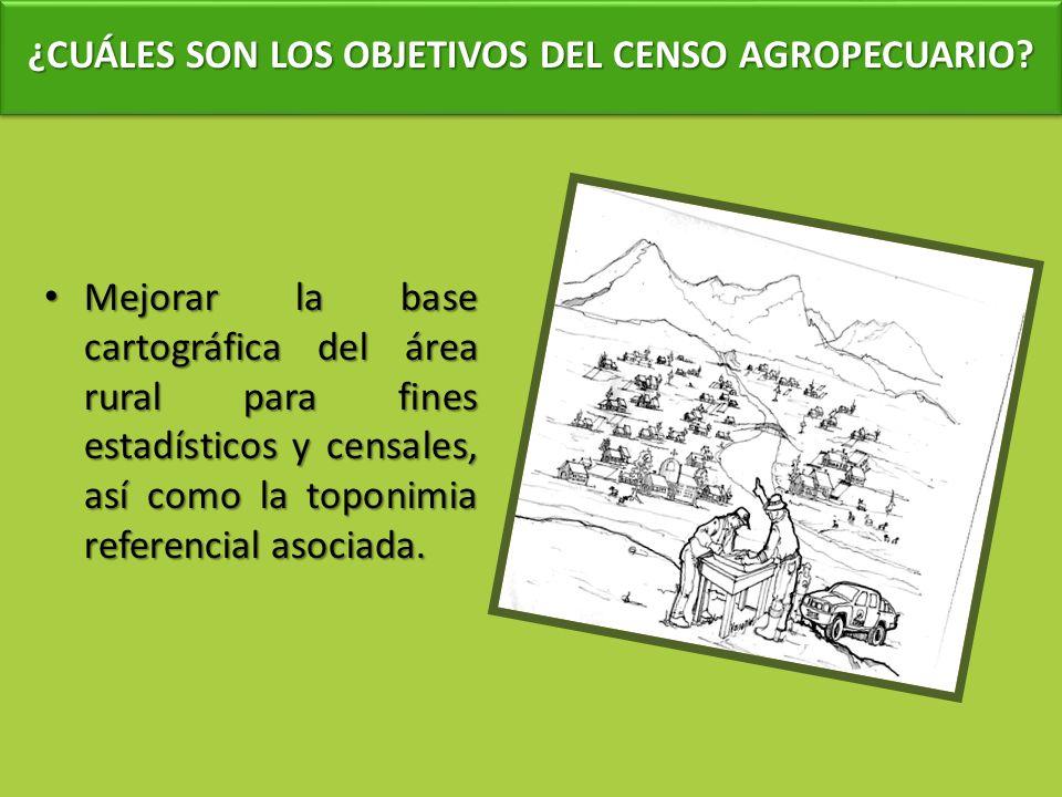 ¿CUÁLES SON LOS OBJETIVOS DEL CENSO AGROPECUARIO? Mejorar la base cartográfica del área rural para fines estadísticos y censales, así como la toponimi