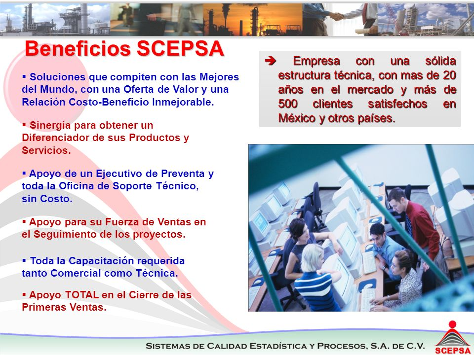 SCEPSA Empresa con una sólida estructura técnica, con mas de 20 años en el mercado y más de 500 clientes satisfechos en México y otros países. Empresa