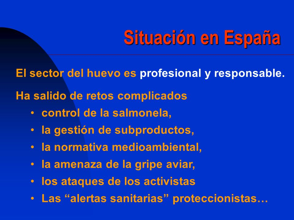 Situación en España El sector del huevo es profesional y responsable. Ha salido de retos complicados control de la salmonela, la gestión de subproduct