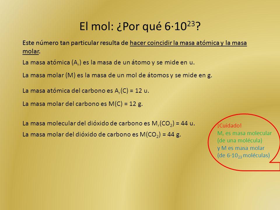 El mol: ¿Por qué 6·10 23 ? Este número tan particular resulta de hacer coincidir la masa atómica y la masa molar. La masa atómica (A r ) es la masa de