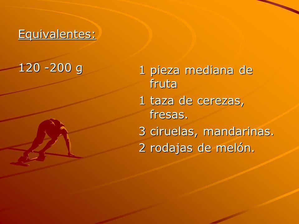 Equivalentes: 120 -200 g 1 pieza mediana de fruta 1 taza de cerezas, fresas. 3 ciruelas, mandarinas. 2 rodajas de melón.
