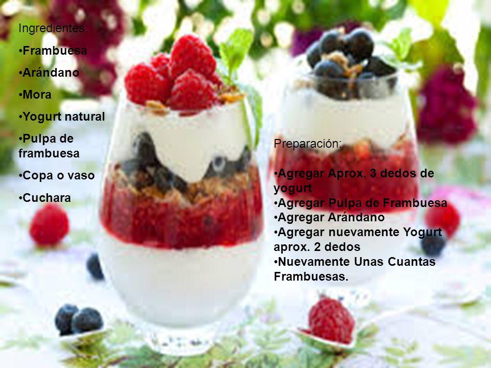 Ingredientes: Frambuesa Arándano Mora Yogurt natural Pulpa de frambuesa Copa o vaso Cuchara Preparación: Agregar Aprox.