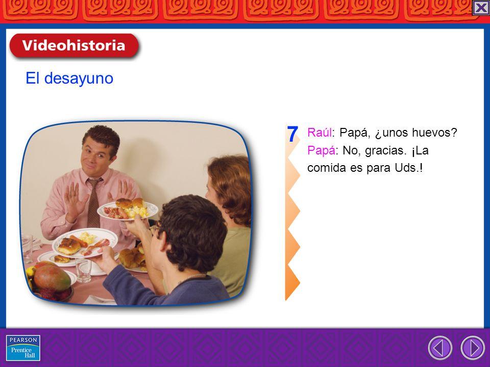 Raúl: Papá, ¿unos huevos? Papá: No, gracias. ¡La comida es para Uds.! 7 El desayuno