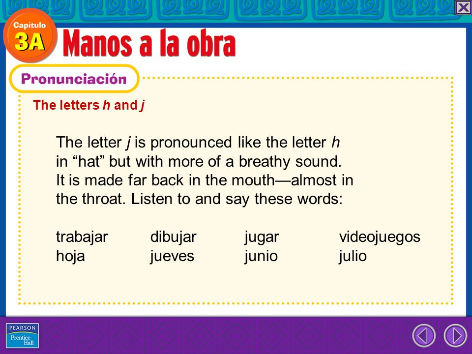 The letters h and j The letter j is pronounced like the letter h in hat but with more of a breathy sound. It is made far back in the mouthalmost in th