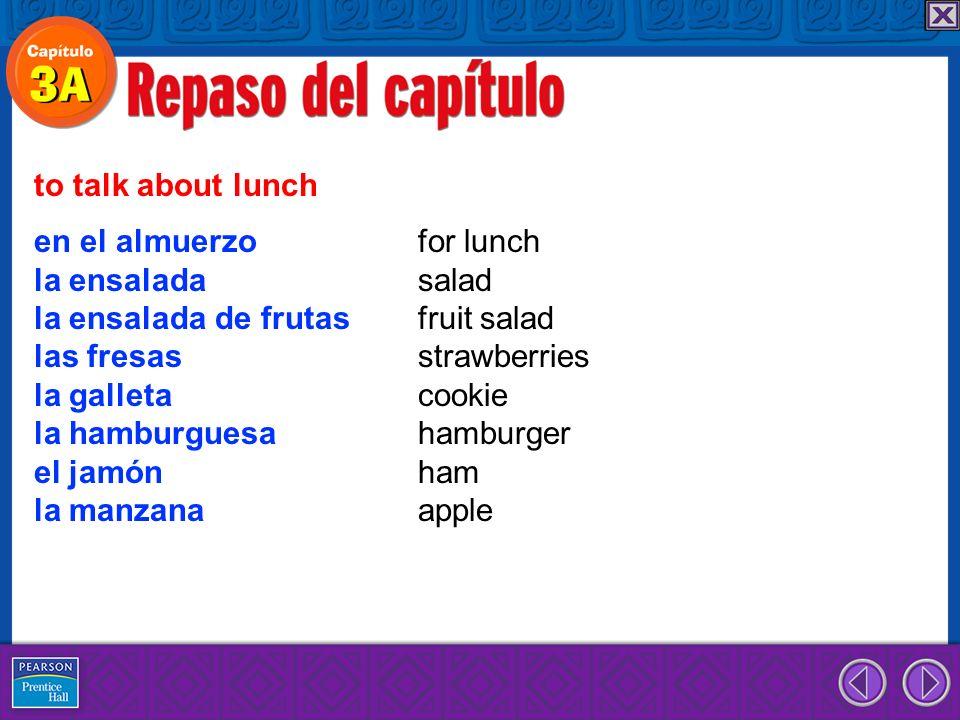en el almuerzo for lunch la ensalada salad la ensalada de frutas fruit salad las fresas strawberries la galleta cookie la hamburguesa hamburger el jamón ham la manzana apple to talk about lunch