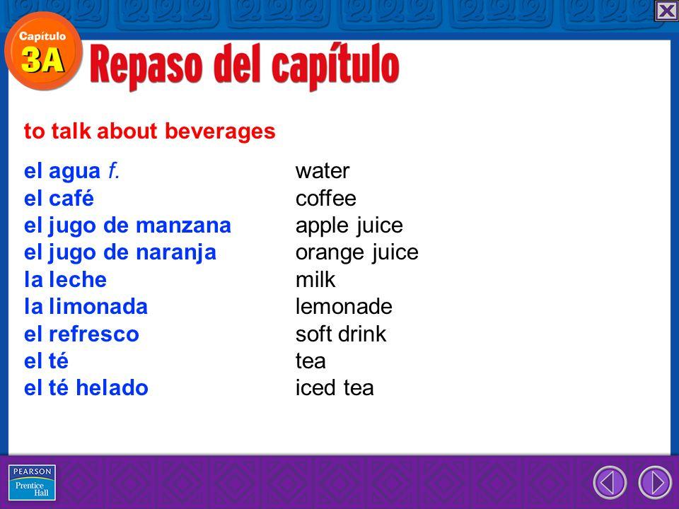 el agua f. water el café coffee el jugo de manzana apple juice el jugo de naranja orange juice la leche milk la limonada lemonade el refresco soft dri