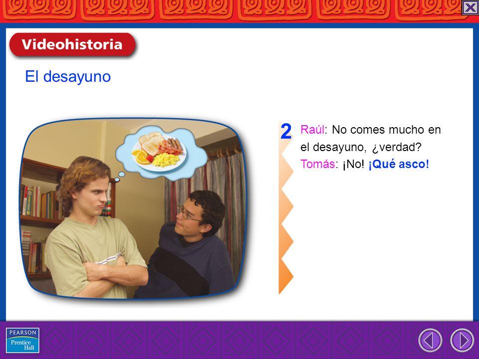 Raúl: No comes mucho en el desayuno, ¿verdad? Tomás: ¡No! ¡Qué asco! 2 El desayuno