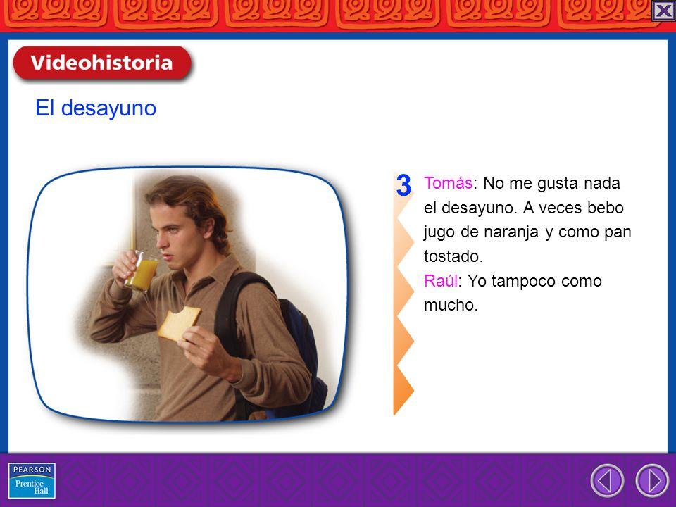 Tomás: No me gusta nada el desayuno. A veces bebo jugo de naranja y como pan tostado. Raúl: Yo tampoco como mucho. 3 El desayuno