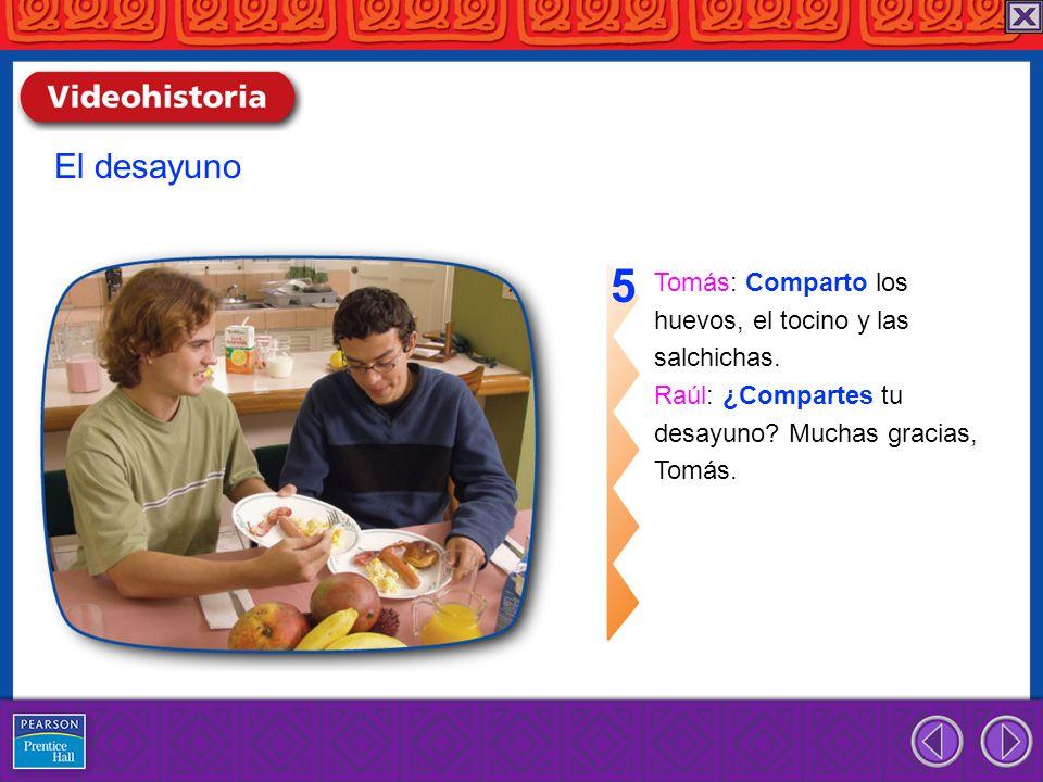 Tomás: Comparto los huevos, el tocino y las salchichas. Raúl: ¿Compartes tu desayuno? Muchas gracias, Tomás. 5 El desayuno