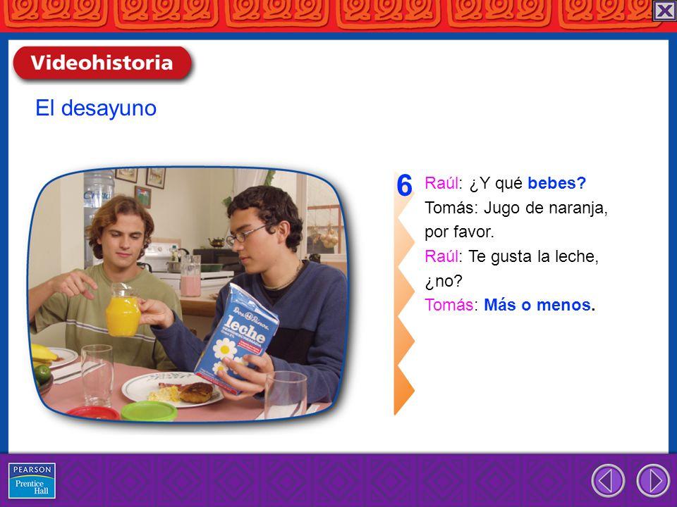 Raúl: ¿Y qué bebes? Tomás: Jugo de naranja, por favor. Raúl: Te gusta la leche, ¿no? Tomás: Más o menos. 6 El desayuno