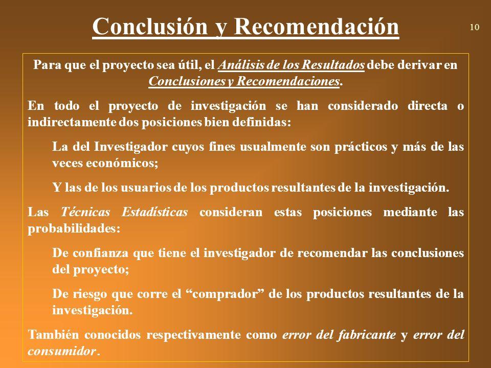 Conclusión y Recomendación 10 Para que el proyecto sea útil, el Análisis de los Resultados debe derivar en Conclusiones y Recomendaciones. En todo el