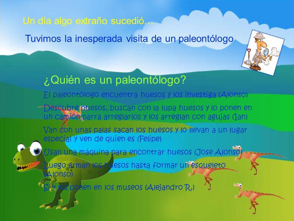 Un día algo extraño sucedió… Tuvimos la inesperada visita de un paleontólogo ¿Quién es un paleontólogo? El paleontólogo encuentra huesos y los investi