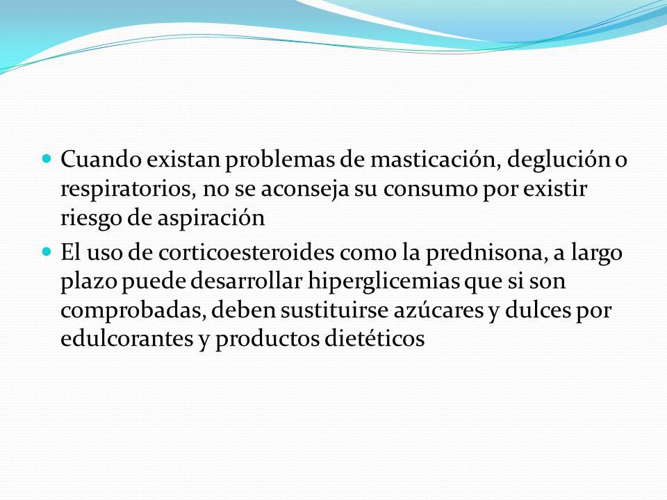Cuando existan problemas de masticación, deglución o respiratorios, no se aconseja su consumo por existir riesgo de aspiración El uso de corticoestero